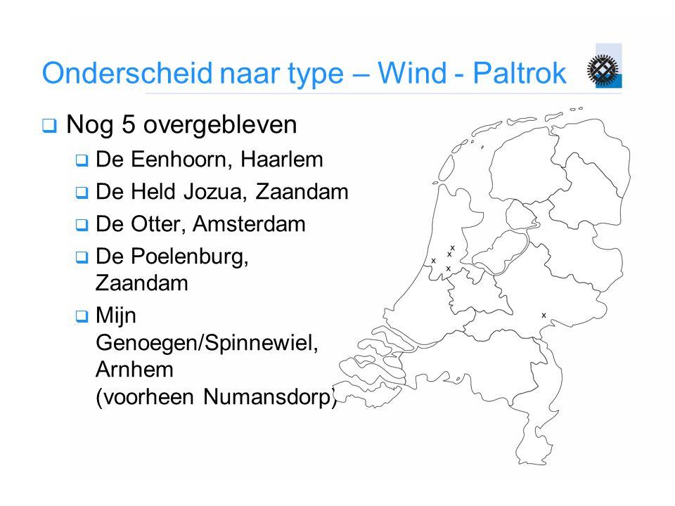 Onderscheid naar type – Wind - Paltrok  Nog 5 overgebleven  De Eenhoorn, Haarlem  De Held Jozua, Zaandam  De Otter, Amsterdam  De Poelenburg, Zaa