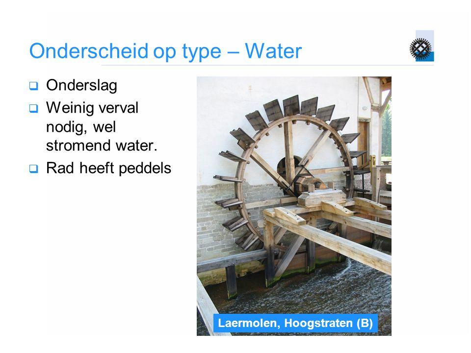 Onderscheid op type – Water  Onderslag  Weinig verval nodig, wel stromend water.  Rad heeft peddels Laermolen, Hoogstraten (B)