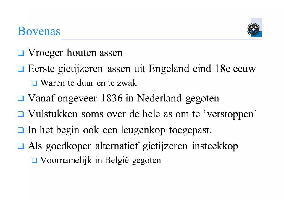 Bovenas  Vroeger houten assen  Eerste gietijzeren assen uit Engeland eind 18e eeuw  Waren te duur en te zwak  Vanaf ongeveer 1836 in Nederland geg