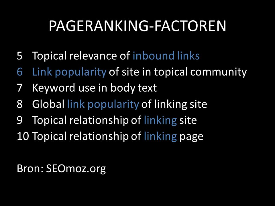 PAGERANKING-FACTOREN 5Topical relevance of inbound links 6Link popularity of site in topical community 7Keyword use in body text 8Global link popularity of linking site 9Topical relationship of linking site 10Topical relationship of linking page Bron: SEOmoz.org