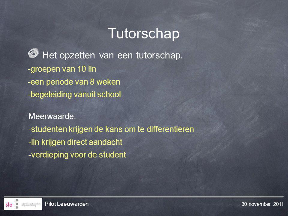 30 november 2011 Pilot Leeuwarden Tutorschap Meerwaarde: -studenten krijgen de kans om te differentiëren -lln krijgen direct aandacht -verdieping voor