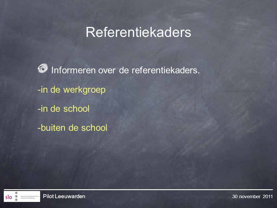 30 november 2011 Pilot Leeuwarden Referentiekaders Informeren over de referentiekaders. -in de werkgroep -in de school -buiten de school