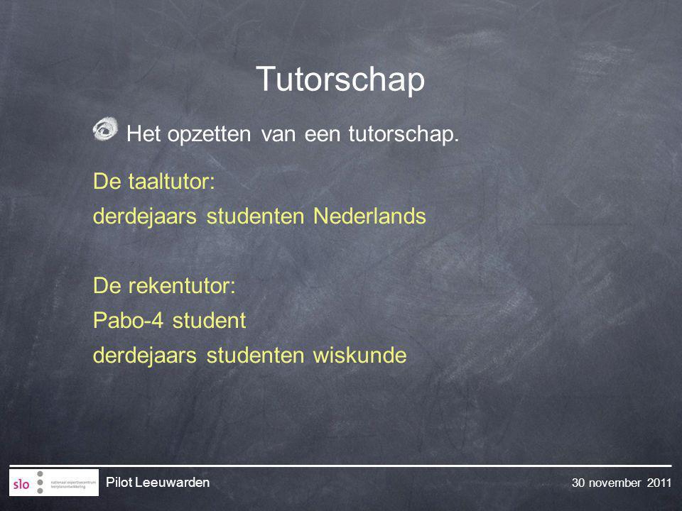 30 november 2011 Pilot Leeuwarden Tutorschap Het opzetten van een tutorschap. De taaltutor: derdejaars studenten Nederlands De rekentutor: Pabo-4 stud