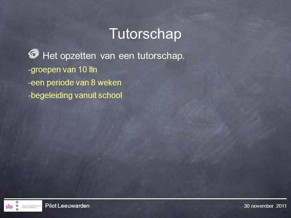 30 november 2011 Pilot Leeuwarden Het opzetten van een tutorschap. -groepen van 10 lln -een periode van 8 weken -begeleiding vanuit school Tutorschap