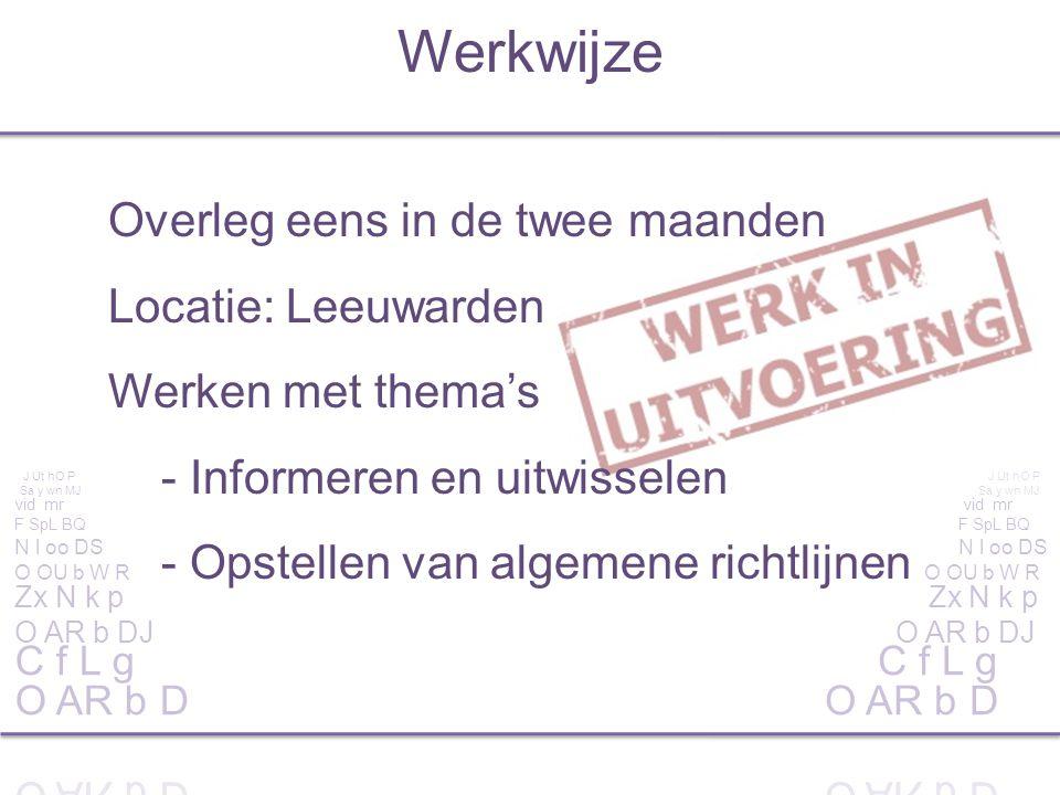 Overleg eens in de twee maanden Locatie: Leeuwarden Werken met thema's - Informeren en uitwisselen - Opstellen van algemene richtlijnen Werkwijze