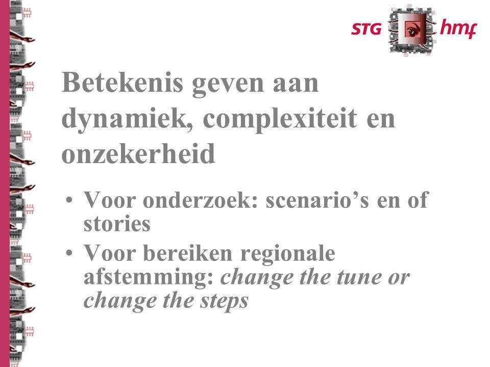 Voor onderzoek: scenario's en of stories Voor bereiken regionale afstemming: change the tune or change the steps Betekenis geven aan dynamiek, complexiteit en onzekerheid