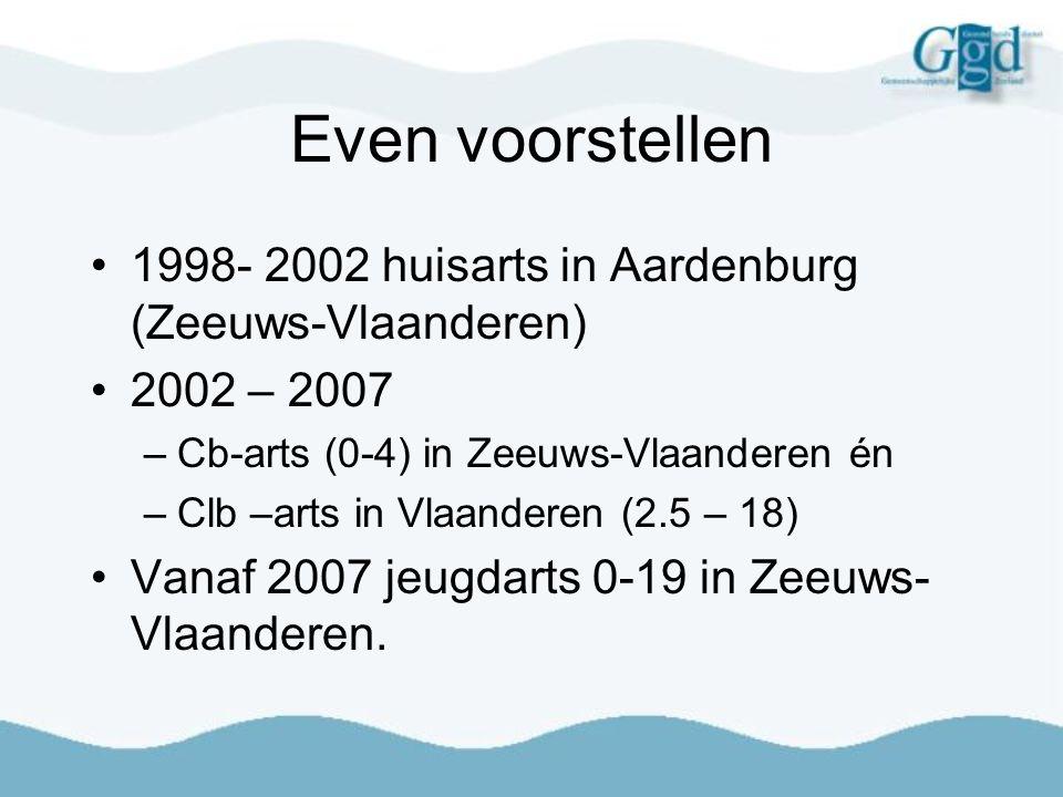 Even voorstellen 1998- 2002 huisarts in Aardenburg (Zeeuws-Vlaanderen) 2002 – 2007 –Cb-arts (0-4) in Zeeuws-Vlaanderen én –Clb –arts in Vlaanderen (2.