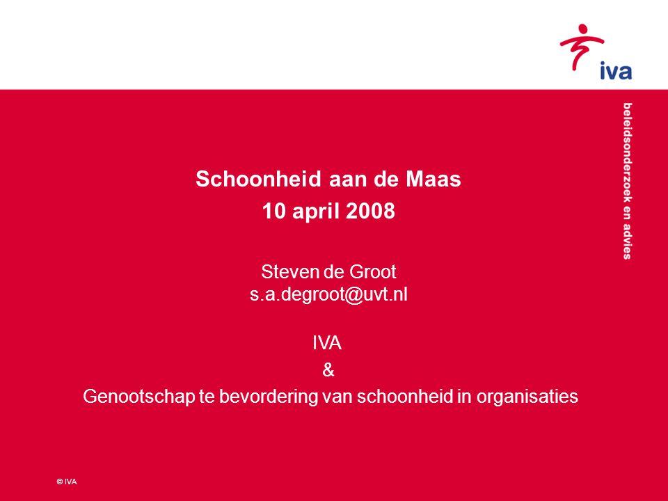 © IVA Schoonheid aan de Maas 10 april 2008 Steven de Groot s.a.degroot@uvt.nl IVA & Genootschap te bevordering van schoonheid in organisaties