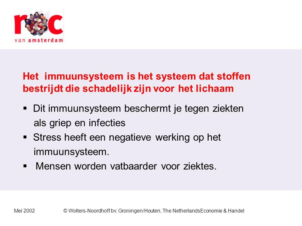 Mei 2002© Wolters-Noordhoff bv, Groningen/Houten, The NetherlandsEconomie & Handel Het immuunsysteem is het systeem dat stoffen bestrijdt die schadelijk zijn voor het lichaam  Dit immuunsysteem beschermt je tegen ziekten als griep en infecties  Stress heeft een negatieve werking op het immuunsysteem.