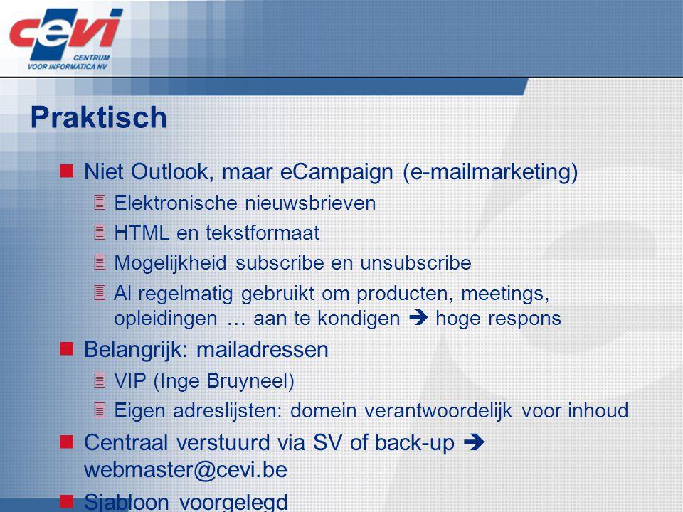 Praktisch Niet Outlook, maar eCampaign (e-mailmarketing)  Elektronische nieuwsbrieven  HTML en tekstformaat  Mogelijkheid subscribe en unsubscribe  Al regelmatig gebruikt om producten, meetings, opleidingen … aan te kondigen  hoge respons Belangrijk: mailadressen  VIP (Inge Bruyneel)  Eigen adreslijsten: domein verantwoordelijk voor inhoud Centraal verstuurd via SV of back-up  webmaster@cevi.be Sjabloon voorgelegd