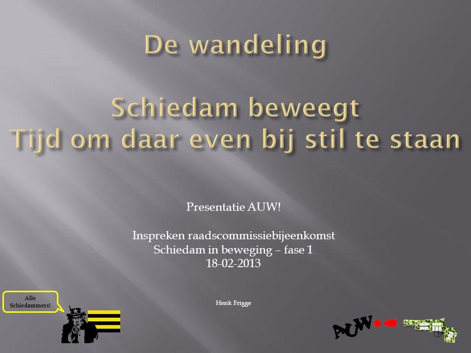 Alle Schiedammers! Presentatie AUW! Inspreken raadscommissiebijeenkomst Schiedam in beweging – fase 1 18-02-2013 Henk Frigge