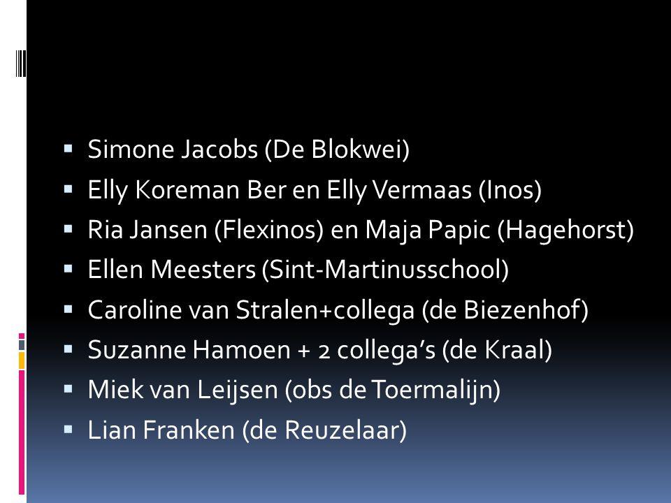  Simone Jacobs (De Blokwei)  Elly Koreman Ber en Elly Vermaas (Inos)  Ria Jansen (Flexinos) en Maja Papic (Hagehorst)  Ellen Meesters (Sint-Martinusschool)  Caroline van Stralen+collega (de Biezenhof)  Suzanne Hamoen + 2 collega's (de Kraal)  Miek van Leijsen (obs de Toermalijn)  Lian Franken (de Reuzelaar)