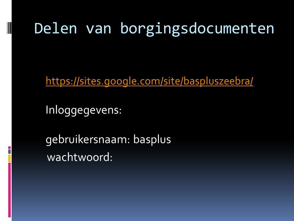 Delen van borgingsdocumenten https://sites.google.com/site/baspluszeebra/ https://sites.google.com/site/baspluszeebra/ Inloggegevens: gebruikersnaam: basplus wachtwoord: