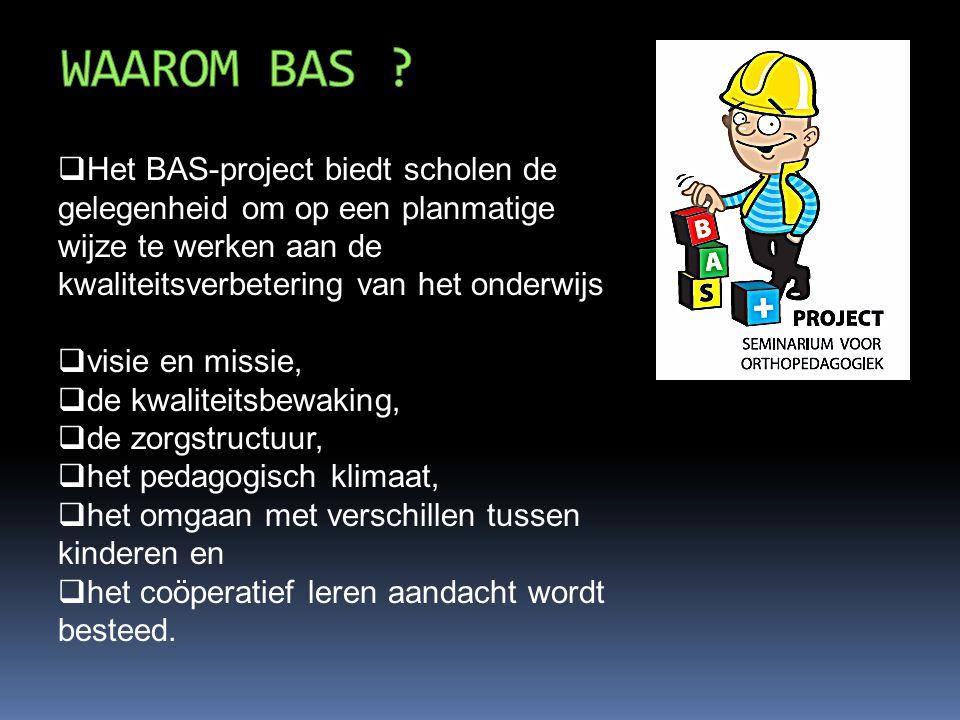  Het BAS-project biedt scholen de gelegenheid om op een planmatige wijze te werken aan de kwaliteitsverbetering van het onderwijs  visie en missie,  de kwaliteitsbewaking,  de zorgstructuur,  het pedagogisch klimaat,  het omgaan met verschillen tussen kinderen en  het coöperatief leren aandacht wordt besteed.