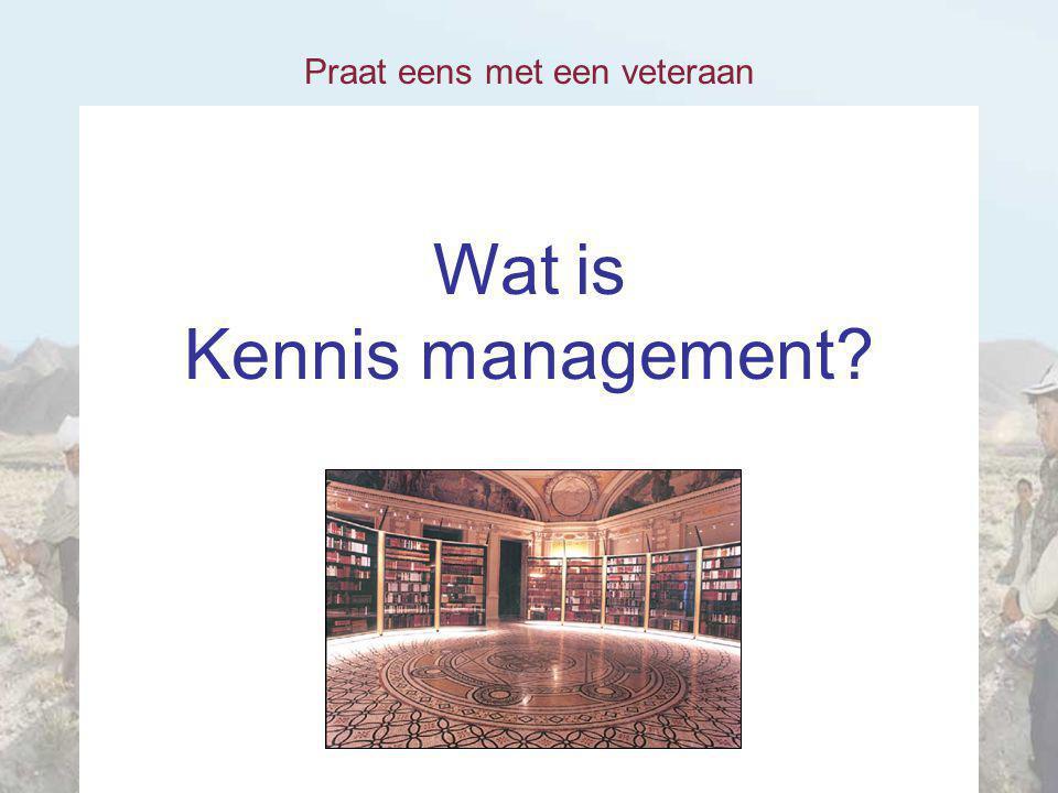 Praat eens met een veteraan Wat is Kennis management