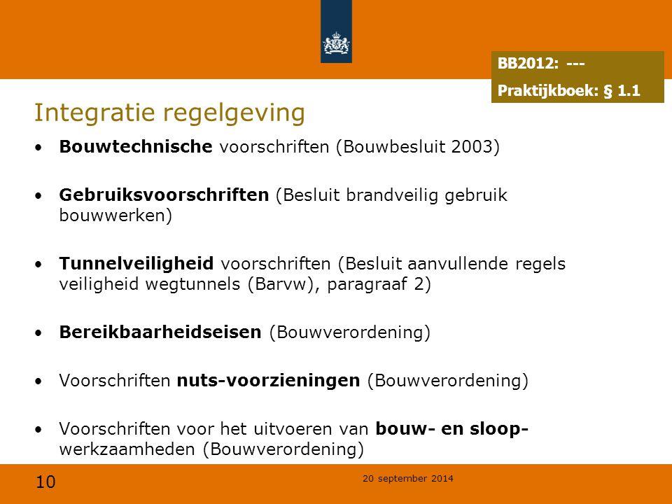 10 20 september 2014 Integratie regelgeving Bouwtechnische voorschriften (Bouwbesluit 2003) Gebruiksvoorschriften (Besluit brandveilig gebruik bouwwerken) Tunnelveiligheid voorschriften (Besluit aanvullende regels veiligheid wegtunnels (Barvw), paragraaf 2) Bereikbaarheidseisen (Bouwverordening) Voorschriften nuts-voorzieningen (Bouwverordening) Voorschriften voor het uitvoeren van bouw- en sloop- werkzaamheden (Bouwverordening) BB2012: --- Praktijkboek: § 1.1