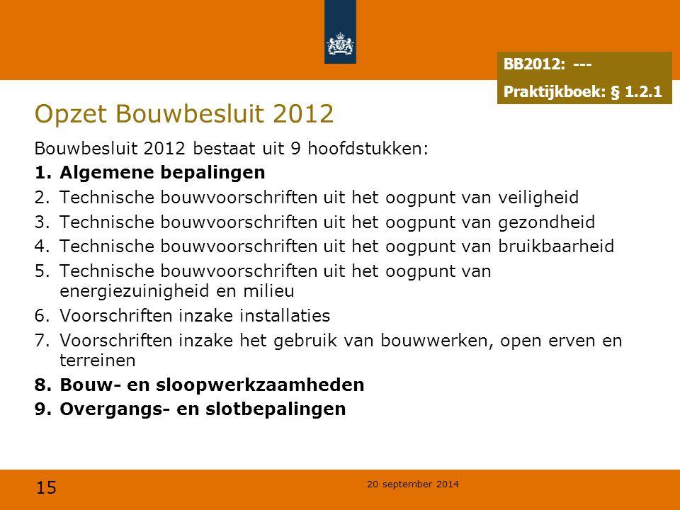 15 20 september 2014 Opzet Bouwbesluit 2012 Bouwbesluit 2012 bestaat uit 9 hoofdstukken: 1.Algemene bepalingen 2.Technische bouwvoorschriften uit het