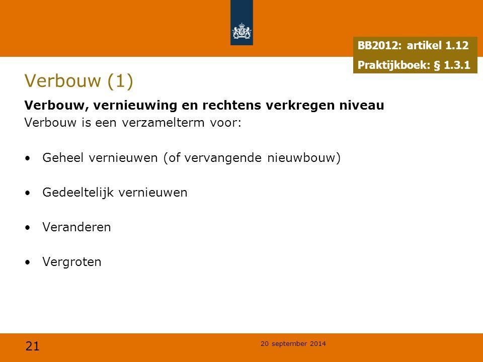 21 20 september 2014 Verbouw (1) Verbouw, vernieuwing en rechtens verkregen niveau Verbouw is een verzamelterm voor: Geheel vernieuwen (of vervangende nieuwbouw) Gedeeltelijk vernieuwen Veranderen Vergroten BB2012: artikel 1.12 Praktijkboek: § 1.3.1