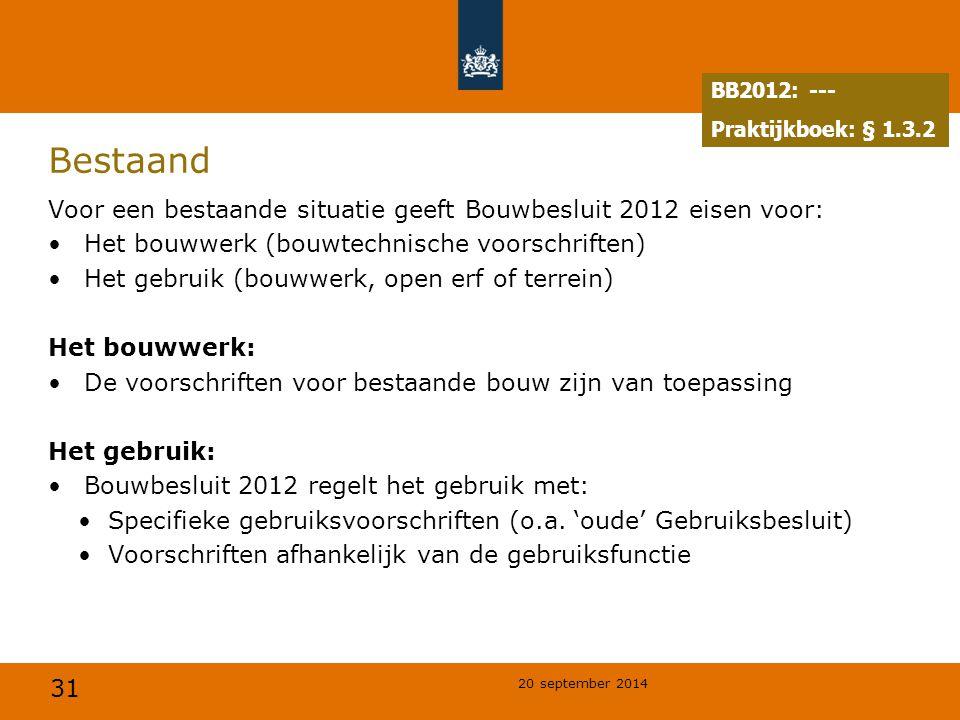 31 20 september 2014 Bestaand Voor een bestaande situatie geeft Bouwbesluit 2012 eisen voor: Het bouwwerk (bouwtechnische voorschriften) Het gebruik (