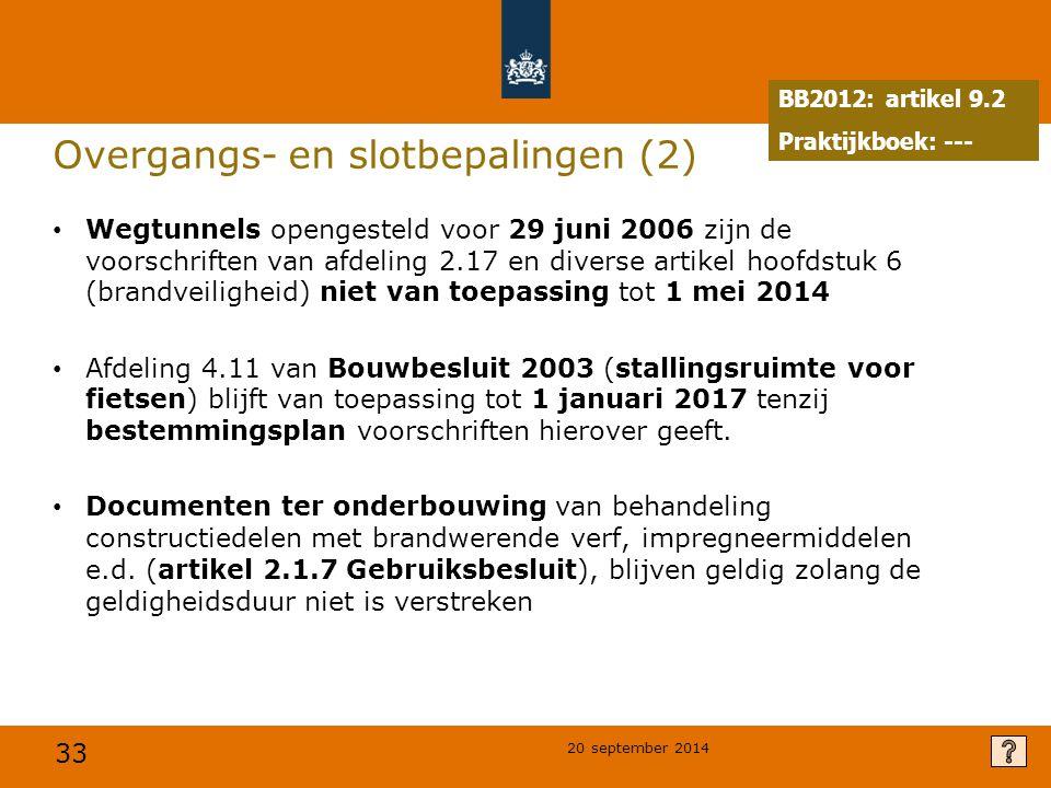 33 20 september 2014 Overgangs- en slotbepalingen (2) Wegtunnels opengesteld voor 29 juni 2006 zijn de voorschriften van afdeling 2.17 en diverse artikel hoofdstuk 6 (brandveiligheid) niet van toepassing tot 1 mei 2014 Afdeling 4.11 van Bouwbesluit 2003 (stallingsruimte voor fietsen) blijft van toepassing tot 1 januari 2017 tenzij bestemmingsplan voorschriften hierover geeft.