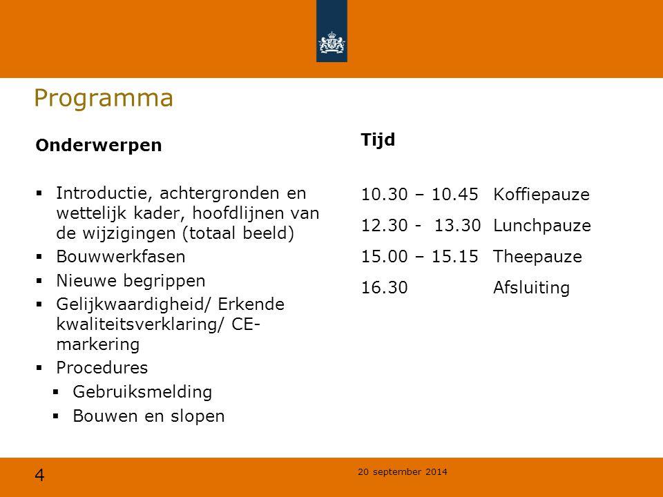4 20 september 2014 Programma Tijd 10.30 – 10.45Koffiepauze 12.30 - 13.30Lunchpauze 15.00 – 15.15 Theepauze 16.30Afsluiting Onderwerpen  Introductie, achtergronden en wettelijk kader, hoofdlijnen van de wijzigingen (totaal beeld)  Bouwwerkfasen  Nieuwe begrippen  Gelijkwaardigheid/ Erkende kwaliteitsverklaring/ CE- markering  Procedures  Gebruiksmelding  Bouwen en slopen