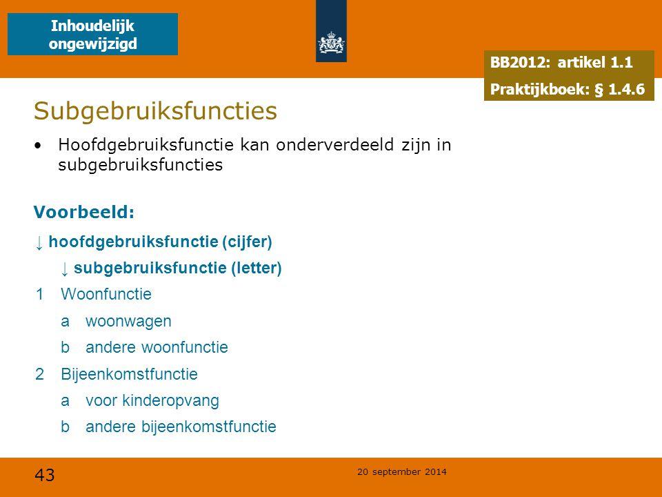 43 20 september 2014 Subgebruiksfuncties Hoofdgebruiksfunctie kan onderverdeeld zijn in subgebruiksfuncties Voorbeeld: ↓ hoofdgebruiksfunctie (cijfer) ↓ subgebruiksfunctie (letter) 1Woonfunctie awoonwagen bandere woonfunctie 2Bijeenkomstfunctie avoor kinderopvang bandere bijeenkomstfunctie BB2012: artikel 1.1 Praktijkboek: § 1.4.6 Inhoudelijk ongewijzigd