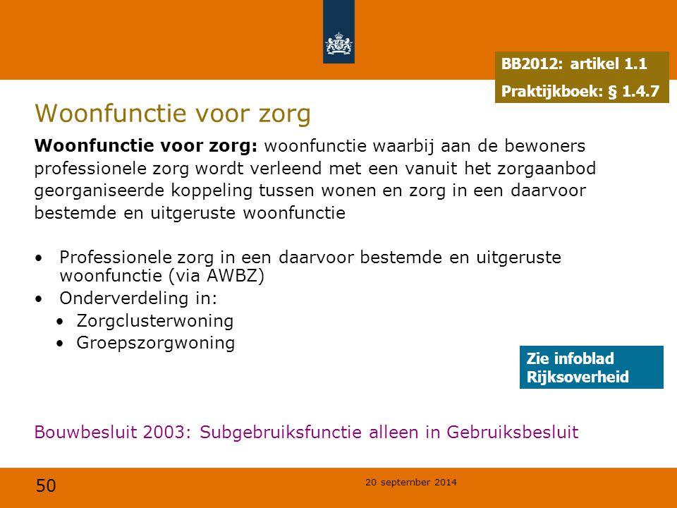 50 20 september 2014 Woonfunctie voor zorg Woonfunctie voor zorg: woonfunctie waarbij aan de bewoners professionele zorg wordt verleend met een vanuit het zorgaanbod georganiseerde koppeling tussen wonen en zorg in een daarvoor bestemde en uitgeruste woonfunctie Professionele zorg in een daarvoor bestemde en uitgeruste woonfunctie (via AWBZ) Onderverdeling in: Zorgclusterwoning Groepszorgwoning Bouwbesluit 2003: Subgebruiksfunctie alleen in Gebruiksbesluit BB2012: artikel 1.1 Praktijkboek: § 1.4.7 Zie infoblad Rijksoverheid