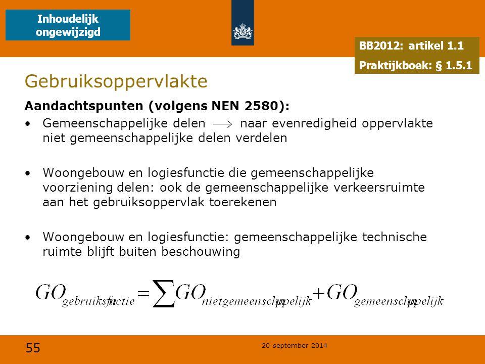 55 20 september 2014 Gebruiksoppervlakte Aandachtspunten (volgens NEN 2580): Gemeenschappelijke delen naar evenredigheid oppervlakte niet gemeenschappelijke delen verdelen Woongebouw en logiesfunctie die gemeenschappelijke voorziening delen: ook de gemeenschappelijke verkeersruimte aan het gebruiksoppervlak toerekenen Woongebouw en logiesfunctie: gemeenschappelijke technische ruimte blijft buiten beschouwing BB2012: artikel 1.1 Praktijkboek: § 1.5.1 Inhoudelijk ongewijzigd