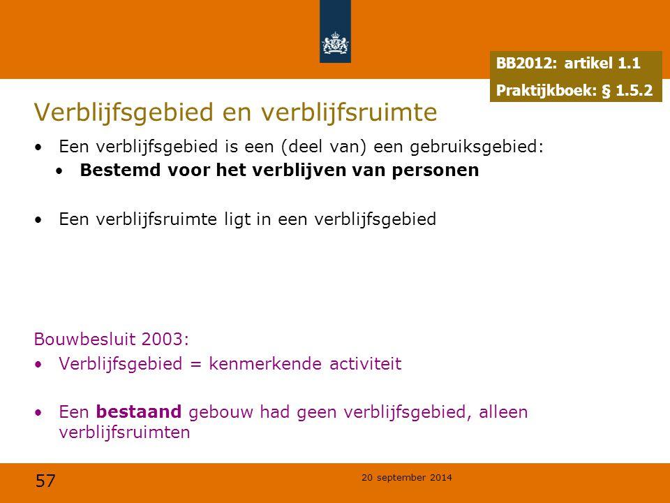 57 20 september 2014 Verblijfsgebied en verblijfsruimte Een verblijfsgebied is een (deel van) een gebruiksgebied: Bestemd voor het verblijven van personen Een verblijfsruimte ligt in een verblijfsgebied Bouwbesluit 2003: Verblijfsgebied = kenmerkende activiteit Een bestaand gebouw had geen verblijfsgebied, alleen verblijfsruimten BB2012: artikel 1.1 Praktijkboek: § 1.5.2