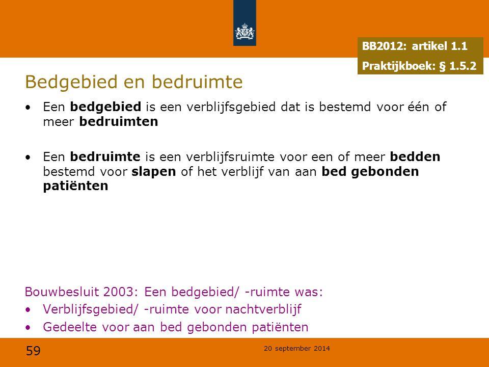 59 20 september 2014 Bedgebied en bedruimte Een bedgebied is een verblijfsgebied dat is bestemd voor één of meer bedruimten Een bedruimte is een verblijfsruimte voor een of meer bedden bestemd voor slapen of het verblijf van aan bed gebonden patiënten Bouwbesluit 2003: Een bedgebied/ -ruimte was: Verblijfsgebied/ -ruimte voor nachtverblijf Gedeelte voor aan bed gebonden patiënten BB2012: artikel 1.1 Praktijkboek: § 1.5.2