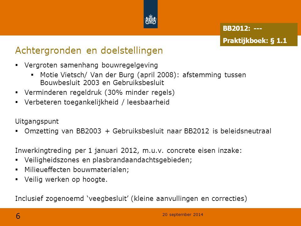 6 20 september 2014 Achtergronden en doelstellingen  Vergroten samenhang bouwregelgeving  Motie Vietsch/ Van der Burg (april 2008): afstemming tussen Bouwbesluit 2003 en Gebruiksbesluit  Verminderen regeldruk (30% minder regels)  Verbeteren toegankelijkheid / leesbaarheid Uitgangspunt  Omzetting van BB2003 + Gebruiksbesluit naar BB2012 is beleidsneutraal Inwerkingtreding per 1 januari 2012, m.u.v.