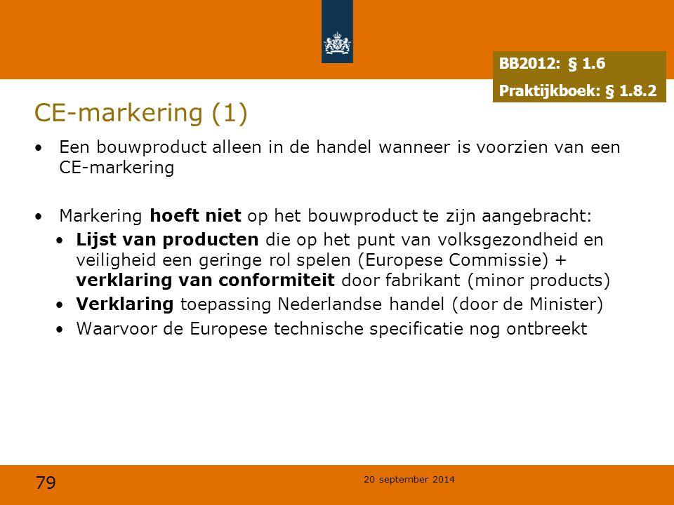 79 20 september 2014 CE-markering (1) Een bouwproduct alleen in de handel wanneer is voorzien van een CE-markering Markering hoeft niet op het bouwproduct te zijn aangebracht: Lijst van producten die op het punt van volksgezondheid en veiligheid een geringe rol spelen (Europese Commissie) + verklaring van conformiteit door fabrikant (minor products) Verklaring toepassing Nederlandse handel (door de Minister) Waarvoor de Europese technische specificatie nog ontbreekt BB2012: § 1.6 Praktijkboek: § 1.8.2