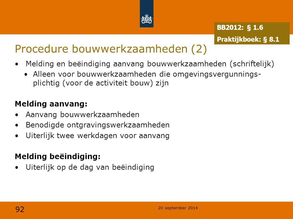 92 20 september 2014 Procedure bouwwerkzaamheden (2) Melding en beëindiging aanvang bouwwerkzaamheden (schriftelijk) Alleen voor bouwwerkzaamheden die omgevingsvergunnings- plichtig (voor de activiteit bouw) zijn Melding aanvang: Aanvang bouwwerkzaamheden Benodigde ontgravingswerkzaamheden Uiterlijk twee werkdagen voor aanvang Melding beëindiging: Uiterlijk op de dag van beëindiging BB2012: § 1.6 Praktijkboek: § 8.1