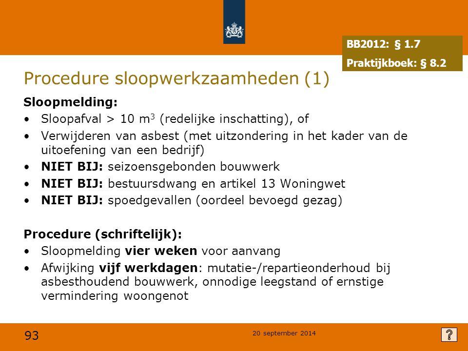 93 20 september 2014 Procedure sloopwerkzaamheden (1) Sloopmelding: Sloopafval > 10 m 3 (redelijke inschatting), of Verwijderen van asbest (met uitzondering in het kader van de uitoefening van een bedrijf) NIET BIJ: seizoensgebonden bouwwerk NIET BIJ: bestuursdwang en artikel 13 Woningwet NIET BIJ: spoedgevallen (oordeel bevoegd gezag) Procedure (schriftelijk): Sloopmelding vier weken voor aanvang Afwijking vijf werkdagen: mutatie-/repartieonderhoud bij asbesthoudend bouwwerk, onnodige leegstand of ernstige vermindering woongenot BB2012: § 1.7 Praktijkboek: § 8.2
