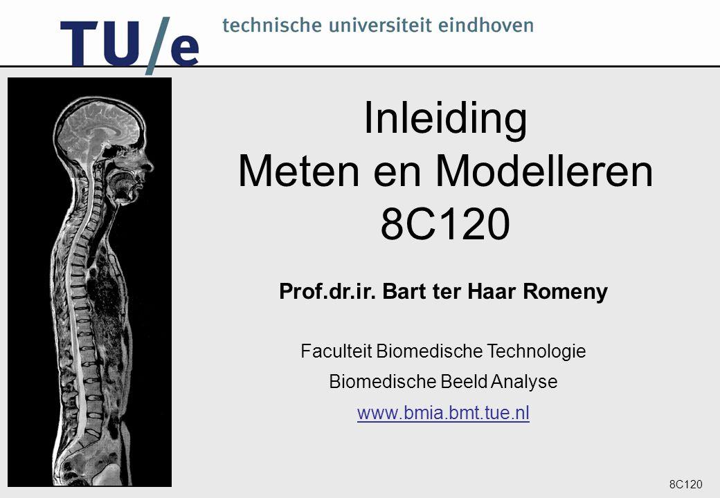 8C120 Inleiding Meten en Modelleren 8C120 Prof.dr.ir. Bart ter Haar Romeny Faculteit Biomedische Technologie Biomedische Beeld Analyse www.bmia.bmt.tu