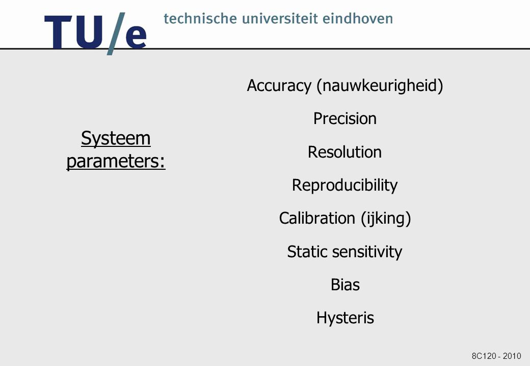 8C120 - 2010 Systeem parameters: Accuracy (nauwkeurigheid) Precision Resolution Reproducibility Calibration (ijking) Static sensitivity Bias Hysteris
