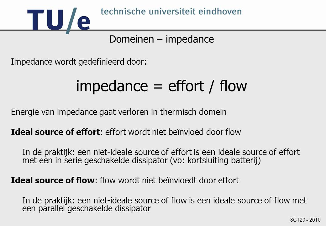 8C120 - 2010 Domeinen – impedance Impedance wordt gedefinieerd door: impedance = effort / flow Energie van impedance gaat verloren in thermisch domein Ideal source of effort: effort wordt niet beïnvloed door flow In de praktijk: een niet-ideale source of effort is een ideale source of effort met een in serie geschakelde dissipator (vb: kortsluiting batterij) Ideal source of flow: flow wordt niet beïnvloedt door effort In de praktijk: een niet-ideale source of flow is een ideale source of flow met een parallel geschakelde dissipator