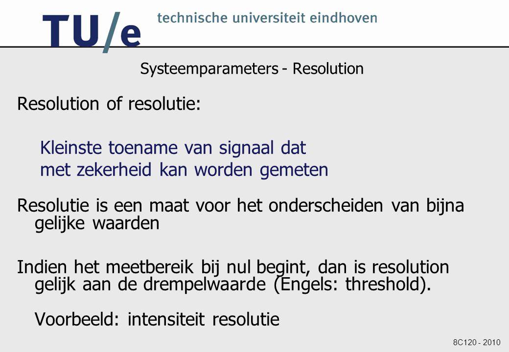 8C120 - 2010 Systeemparameters - Resolution Resolution of resolutie: Kleinste toename van signaal dat met zekerheid kan worden gemeten Resolutie is een maat voor het onderscheiden van bijna gelijke waarden Indien het meetbereik bij nul begint, dan is resolution gelijk aan de drempelwaarde (Engels: threshold).