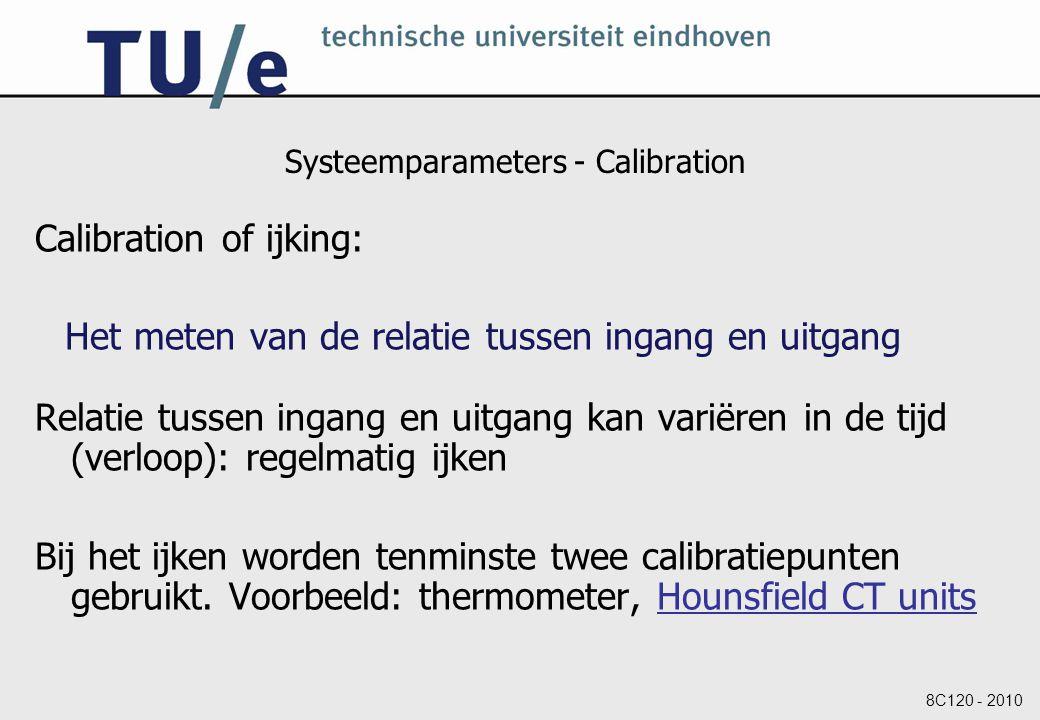 8C120 - 2010 Systeemparameters - Calibration Calibration of ijking: Het meten van de relatie tussen ingang en uitgang Relatie tussen ingang en uitgang kan variëren in de tijd (verloop): regelmatig ijken Bij het ijken worden tenminste twee calibratiepunten gebruikt.