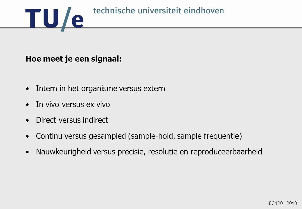 8C120 - 2010 Hoe meet je een signaal: Intern in het organisme versus extern In vivo versus ex vivo Direct versus indirect Continu versus gesampled (sample-hold, sample frequentie) Nauwkeurigheid versus precisie, resolutie en reproduceerbaarheid
