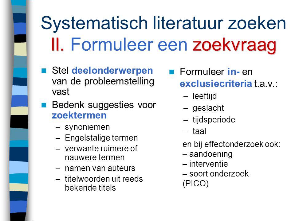 Systematisch literatuur zoeken Stappenplan I. I. Formuleer een probleemstelling II. II. Formuleer daaruit een zoekvraag en bepaal in- en exclusiecrite