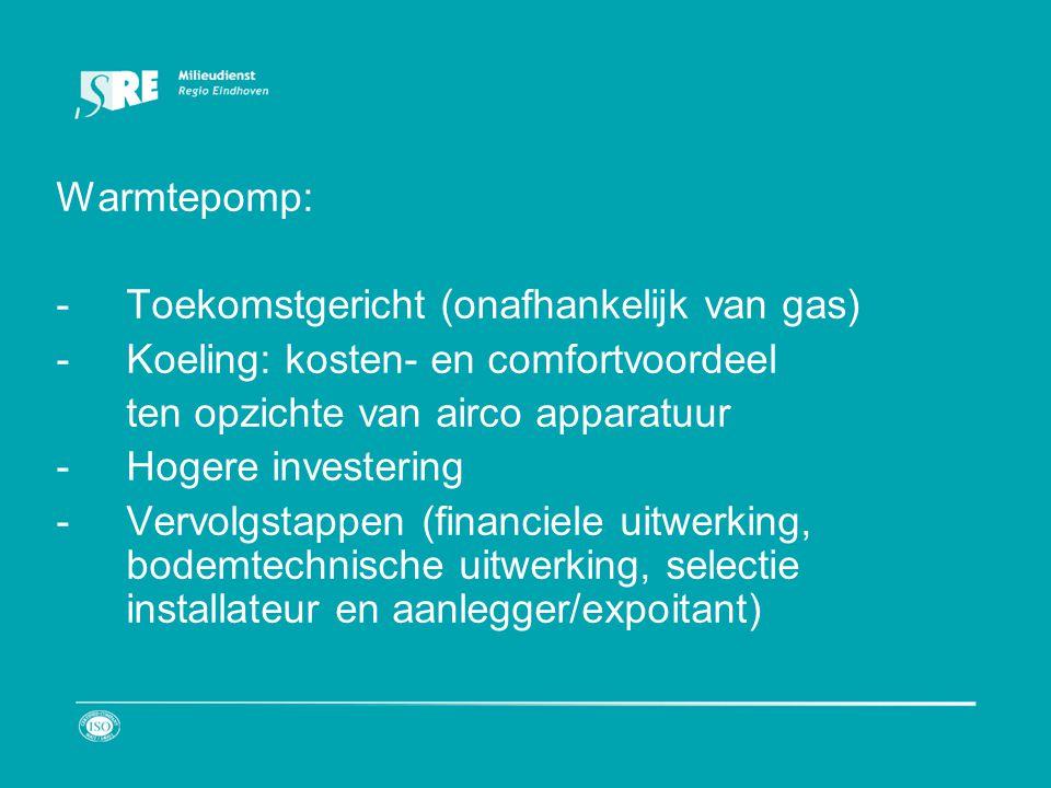 Warmtepomp: -Toekomstgericht (onafhankelijk van gas) -Koeling: kosten- en comfortvoordeel ten opzichte van airco apparatuur -Hogere investering -Vervolgstappen (financiele uitwerking, bodemtechnische uitwerking, selectie installateur en aanlegger/expoitant)