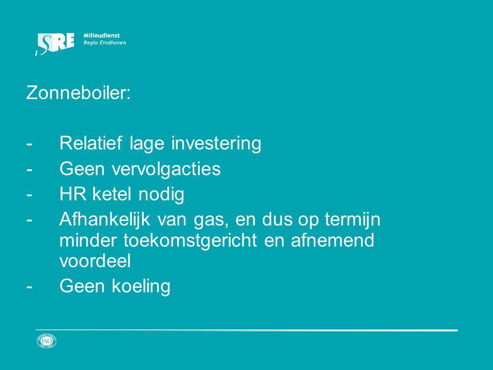 Zonneboiler: -Relatief lage investering -Geen vervolgacties -HR ketel nodig -Afhankelijk van gas, en dus op termijn minder toekomstgericht en afnemend voordeel -Geen koeling