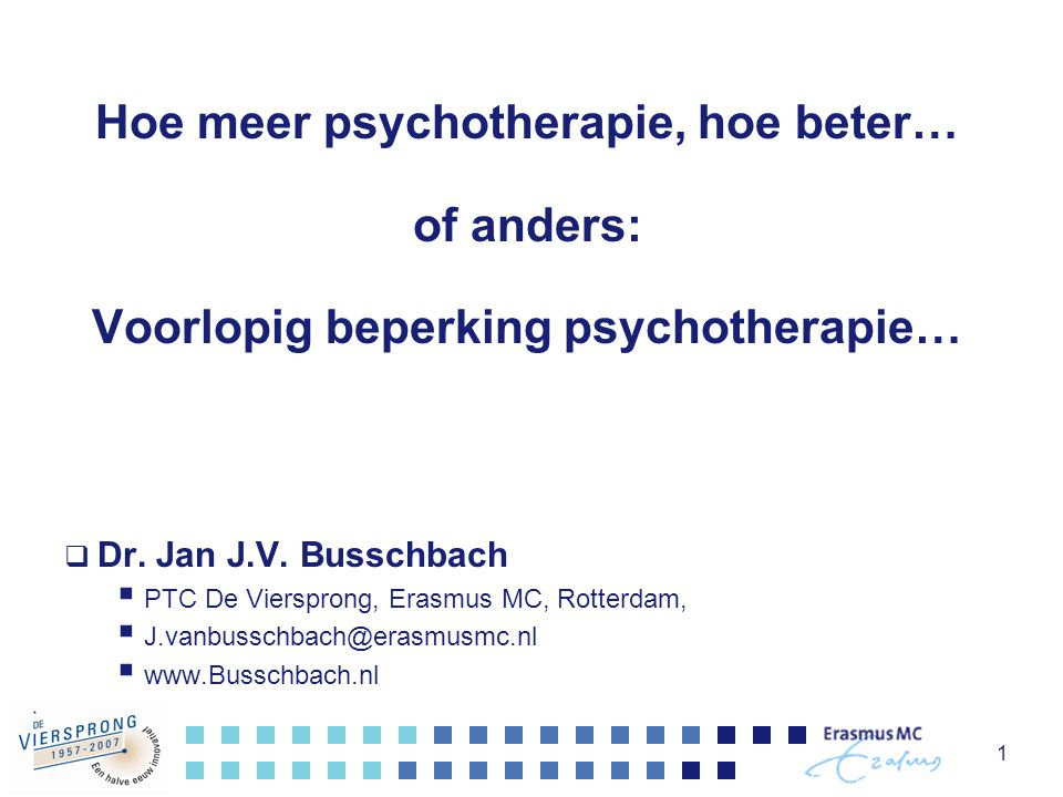 1 Hoe meer psychotherapie, hoe beter… of anders: Voorlopig beperking psychotherapie…  Dr. Jan J.V. Busschbach  PTC De Viersprong, Erasmus MC, Rotter