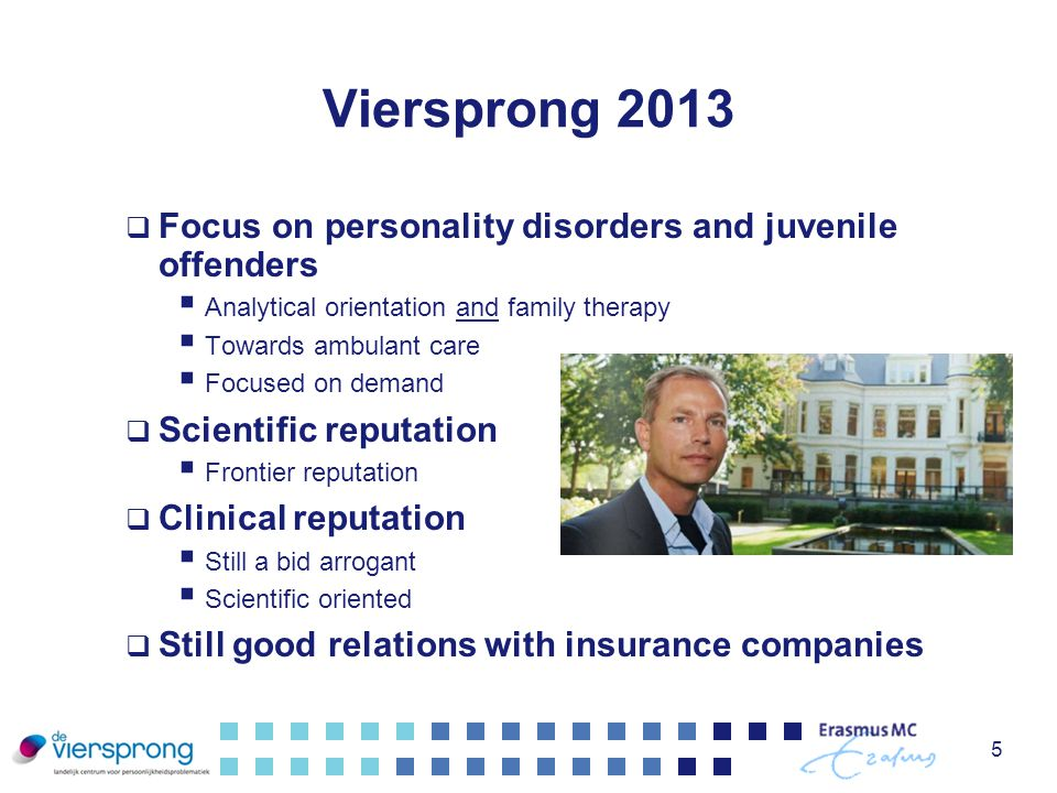 Viersprong 2013  Focus on personality disorders and juvenile offenders  Analytical orientation and family therapy  Towards ambulant care  Focused