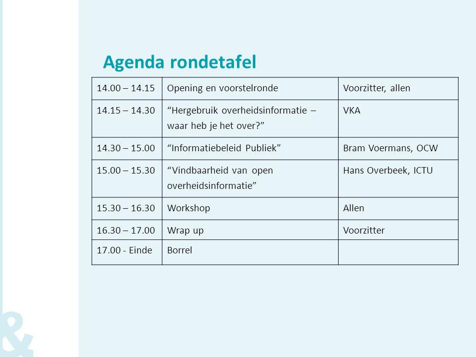 Agenda rondetafel 14.00 – 14.15Opening en voorstelrondeVoorzitter, allen 14.15 – 14.30 Hergebruik overheidsinformatie – waar heb je het over? VKA 14.30 – 15.00 Informatiebeleid Publiek Bram Voermans, OCW 15.00 – 15.30 Vindbaarheid van open overheidsinformatie Hans Overbeek, ICTU 15.30 – 16.30WorkshopAllen 16.30 – 17.00Wrap upVoorzitter 17.00 - EindeBorrel