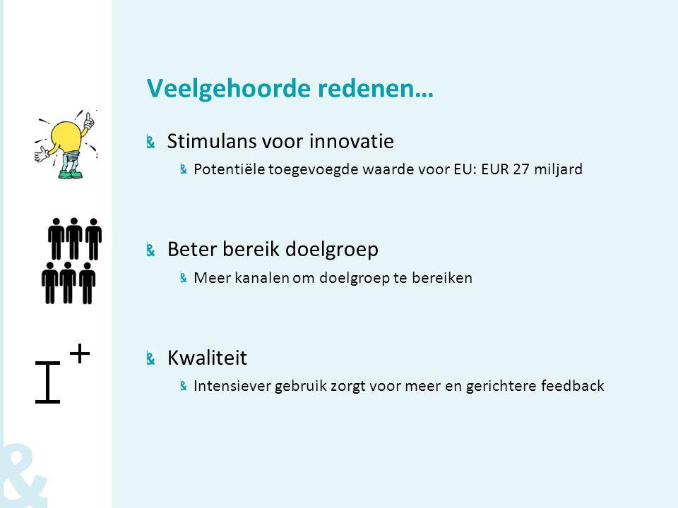 Veelgehoorde redenen… Stimulans voor innovatie Potentiële toegevoegde waarde voor EU: EUR 27 miljard Beter bereik doelgroep Meer kanalen om doelgroep te bereiken Kwaliteit Intensiever gebruik zorgt voor meer en gerichtere feedback