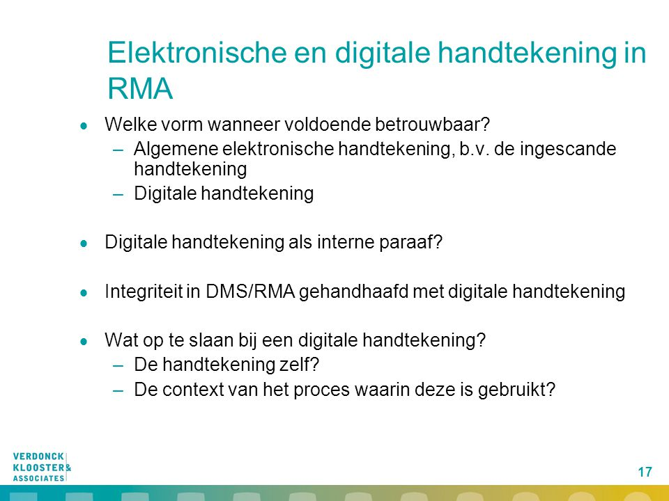 17 Elektronische en digitale handtekening in RMA  Welke vorm wanneer voldoende betrouwbaar? –Algemene elektronische handtekening, b.v. de ingescande