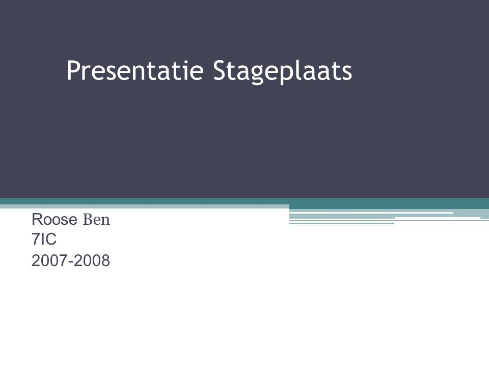 Presentatie Stageplaats Roose Ben 7IC 2007-2008