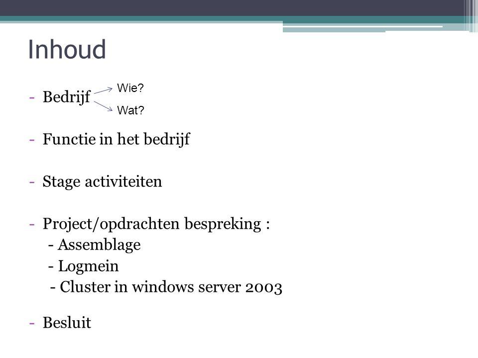 Inhoud -Bedrijf -Functie in het bedrijf -Stage activiteiten -Project/opdrachten bespreking : - Assemblage - Logmein - Cluster in windows server 2003 -
